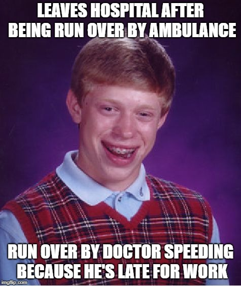 Bad Luck Brian Meme | LEAVES HOSPITAL AFTER BEING RUN OVER BY AMBULANCE RUN OVER BY DOCTOR SPEEDING BECAUSE HE'S LATE FOR WORK | image tagged in memes,bad luck brian | made w/ Imgflip meme maker