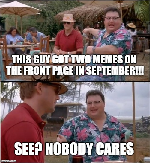 #throwback | THIS GUY GOT TWO MEMES ON THE FRONT PAGE IN SEPTEMBER!!! SEE? NOBODY CARES | image tagged in memes,see nobody cares,front page | made w/ Imgflip meme maker