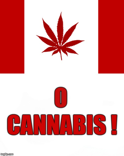 October 17, 2018 | O CANNABIS ! | image tagged in canada,legal weed | made w/ Imgflip meme maker