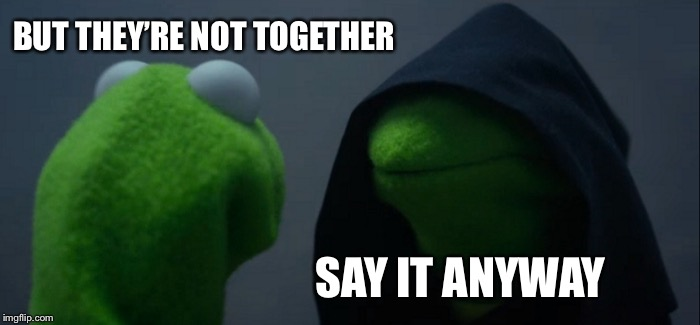 Evil Kermit Meme | BUT THEY'RE NOT TOGETHER SAY IT ANYWAY | image tagged in memes,evil kermit | made w/ Imgflip meme maker