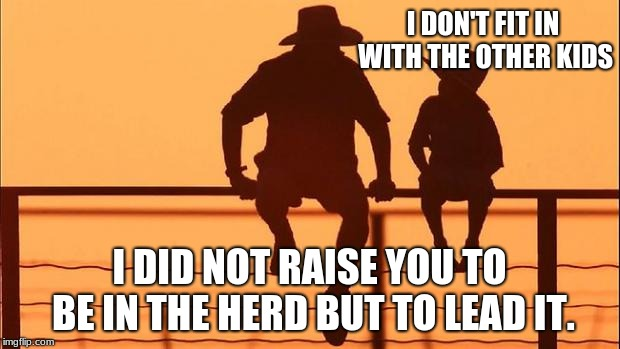 Cowboy wisdom, son doesn't fit in with other kids. | I DON'T FIT IN WITH THE OTHER KIDS I DID NOT RAISE YOU TO BE IN THE HERD BUT TO LEAD IT. | image tagged in cowboy father and son,leadership,group think | made w/ Imgflip meme maker