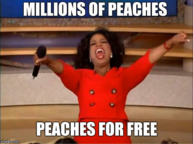 Oprah You Get A Meme | MILLIONS OF PEACHES PEACHES FOR FREE | image tagged in memes,oprah you get a | made w/ Imgflip meme maker