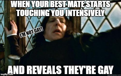 Snape | WHEN YOUR BEST MATE STARTS TOUCHING YOU INTENSIVELY AND REVEALS THEY'RE GAY I'M NOT GAY! | image tagged in memes,snape,funny memes,gay | made w/ Imgflip meme maker