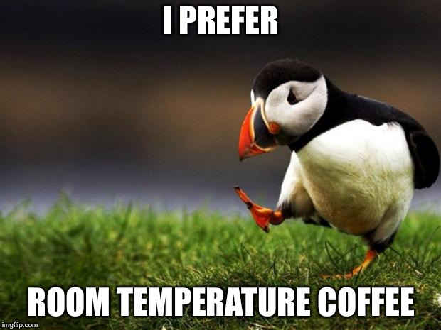 Unpopular Opinion Puffin | I PREFER ROOM TEMPERATURE COFFEE | image tagged in memes,unpopular opinion puffin | made w/ Imgflip meme maker