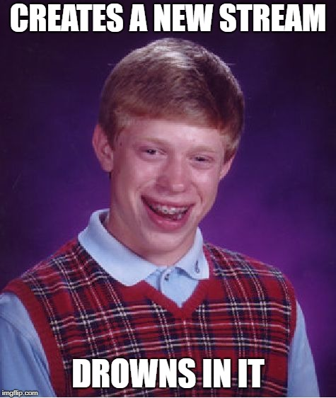 Bad Luck Brian Meme | CREATES A NEW STREAM DROWNS IN IT | image tagged in memes,bad luck brian | made w/ Imgflip meme maker