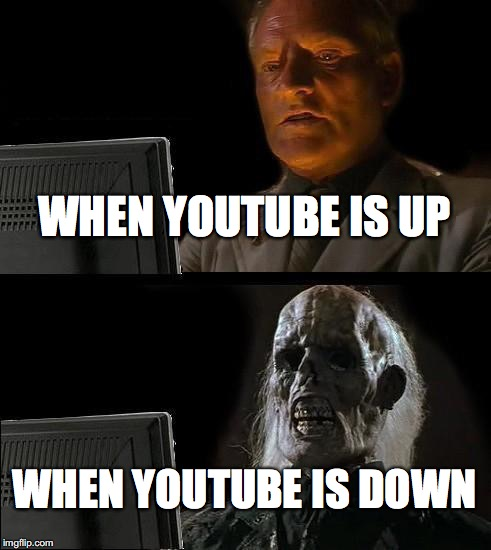 STAY UP YOUTUBE | WHEN YOUTUBE IS UP WHEN YOUTUBE IS DOWN | image tagged in memes,ill just wait here,youtubedown,youtubedownmasschaos,dontletyoutubedie | made w/ Imgflip meme maker