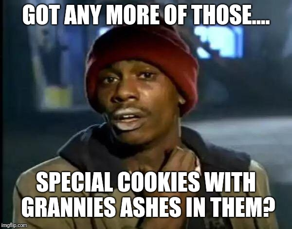 Some idiot put something crazy in the cookies that their child took to school | GOT ANY MORE OF THOSE.... SPECIAL COOKIES WITH GRANNIES ASHES IN THEM? | image tagged in memes,y'all got any more of that,nike,cookies,pilsbury,cute kittens | made w/ Imgflip meme maker