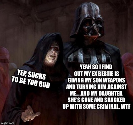 Buds talkin' real sh*t | YEAH SO I FIND OUT MY EX BESTIE IS GIVING MY SON WEAPONS AND TURNING HIM AGAINST ME... AND MY DAUGHTER, SHE'S GONE AND SHACKED UP WITH SOME  | image tagged in darth vader,emperor palpatine,dad problems,buds | made w/ Imgflip meme maker