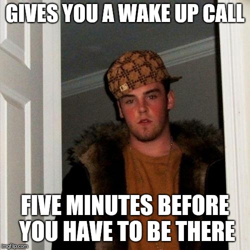 Scumbag Steve Meme | GIVES YOU A WAKE UP CALL FIVE MINUTES BEFORE YOU HAVE TO BE THERE | image tagged in memes,scumbag steve | made w/ Imgflip meme maker
