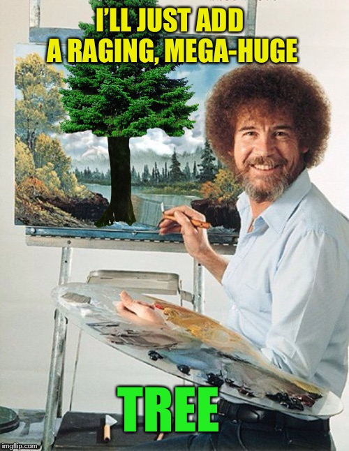 Bob Ross is boss! | I'LL JUST ADD A RAGING, MEGA-HUGE TREE | image tagged in bob ross meme,raging mega-huge,super troopers | made w/ Imgflip meme maker