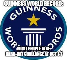 Guinness World Record Meme | GUINNESS WORLD RECORD: MOST PEOPLE TAKE HARD-HAT CHALLANGE AT OCT 1-7 | image tagged in memes,guinness world record | made w/ Imgflip meme maker