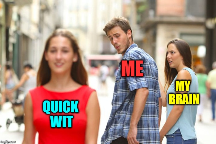 With the Many Clever Minds on ImgFlip | QUICK WIT ME MY BRAIN | image tagged in distracted boyfriend,vince vance,imgflip users,memes,clever,jealous girlfriend | made w/ Imgflip meme maker