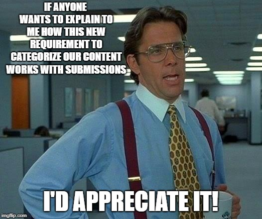 Gone for a couple weeks and  everything is different.. | IF ANYONE WANTS TO EXPLAIN TO ME HOW THIS NEW REQUIREMENT TO CATEGORIZE OUR CONTENT WORKS WITH SUBMISSIONS I'D APPRECIATE IT! | image tagged in memes,that would be great,feel like i forgot how to imgflip,jb where are you to explain,anyone anyone bueller | made w/ Imgflip meme maker