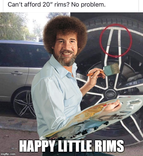 Happy Little Rims | HAPPY LITTLE RIMS | image tagged in bob ross,bob ross week,rims,20rims,fake | made w/ Imgflip meme maker