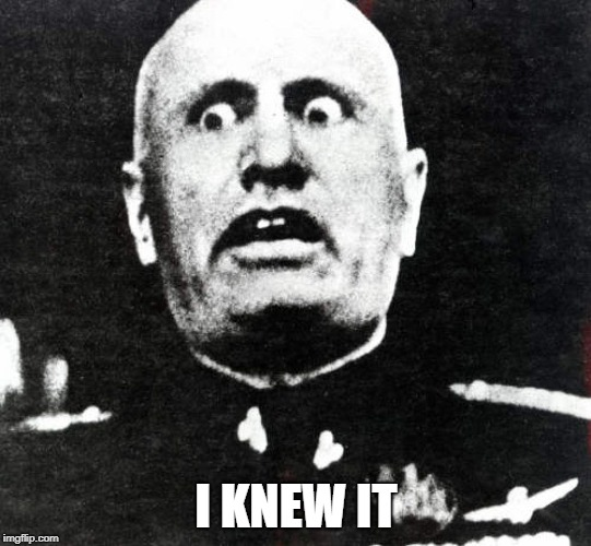 SEXY MUSSOLINI !!!!! | I KNEW IT | image tagged in ww2,mussolini | made w/ Imgflip meme maker