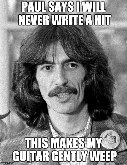 George Harrison  | PAUL SAYS I WILL NEVER WRITE A HIT THIS MAKES MY GUITAR GENTLY WEEP | image tagged in george harrison,guitar,the beatles,paul mccartney | made w/ Imgflip meme maker
