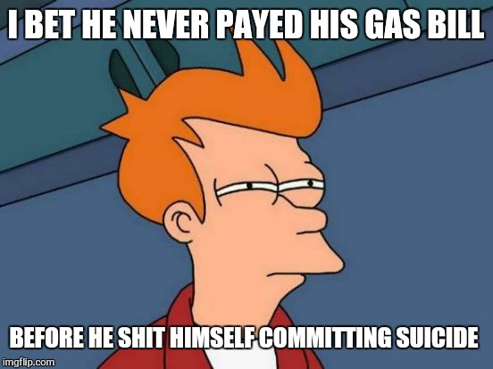 Futurama Fry Meme | I BET HE NEVER PAYED HIS GAS BILL BEFORE HE SHIT HIMSELF COMMITTING SUICIDE | image tagged in memes,futurama fry | made w/ Imgflip meme maker