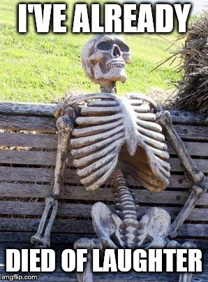 Waiting Skeleton Meme | I'VE ALREADY DIED OF LAUGHTER | image tagged in memes,waiting skeleton | made w/ Imgflip meme maker