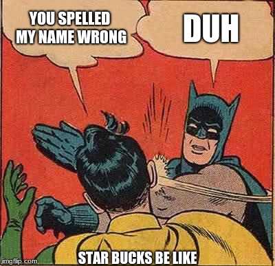 Batman Slapping Robin | YOU SPELLED MY NAME WRONG DUH STAR BUCKS BE LIKE | image tagged in memes,batman slapping robin | made w/ Imgflip meme maker