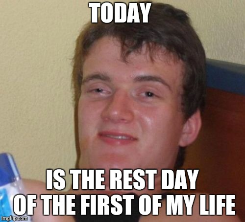 10 Guy Meme | TODAY IS THE REST DAY OF THE FIRST OF MY LIFE | image tagged in memes,10 guy | made w/ Imgflip meme maker