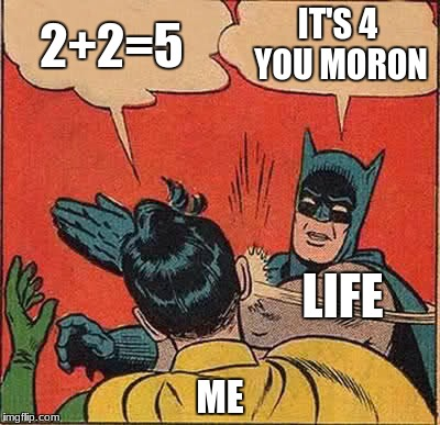 Batman Slapping Robin | 2+2=5 IT'S 4 YOU MORON ME LIFE | image tagged in memes,batman slapping robin | made w/ Imgflip meme maker