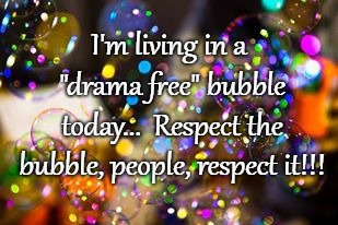 "Living drama free today... |  I'm living in a ""drama free"" bubble today...  Respect the bubble, people, respect it!!! 