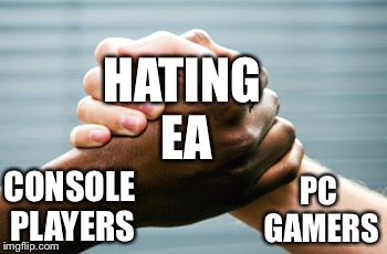 Gamers, unite! | CONSOLE PLAYERS PC GAMERS HATING EA | image tagged in black and white hands,memes,ea,pc gaming,consoles | made w/ Imgflip meme maker
