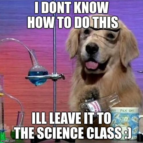 I Have No Idea What I Am Doing Dog | I DONT KNOW HOW TO DO THIS ILL LEAVE IT TO THE SCIENCE CLASS :) | image tagged in memes,i have no idea what i am doing dog | made w/ Imgflip meme maker