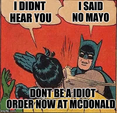 Batman Slapping Robin | I DIDNT HEAR YOU I SAID NO MAYO DONT BE A IDIOT ORDER NOW AT MCDONALD | image tagged in memes,batman slapping robin,scumbag | made w/ Imgflip meme maker
