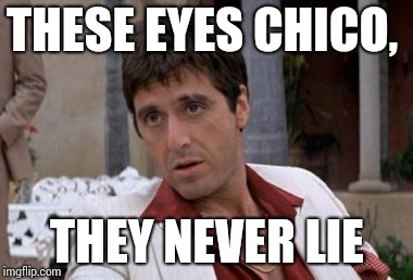 Tony Montana | THESE EYES CHICO, THEY NEVER LIE | image tagged in tony montana | made w/ Imgflip meme maker