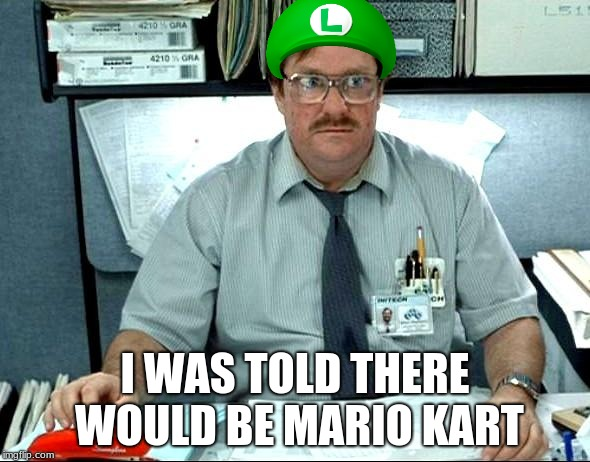 I Was Told There Would Be | I WAS TOLD THERE WOULD BE MARIO KART | image tagged in memes,i was told there would be | made w/ Imgflip meme maker