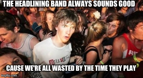 Sudden Clarity Clarence Meme | THE HEADLINING BAND ALWAYS SOUNDS GOOD CAUSE WE'RE ALL WASTED BY THE TIME THEY PLAY | image tagged in memes,sudden clarity clarence | made w/ Imgflip meme maker