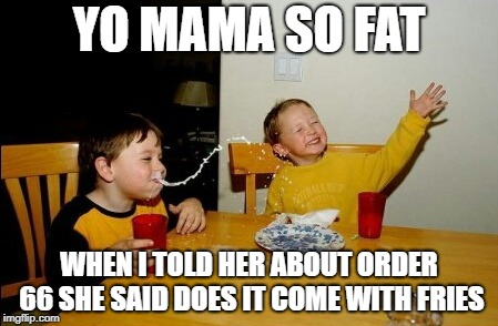 Yo Mamas So Fat Meme | YO MAMA SO FAT WHEN I TOLD HER ABOUT ORDER 66 SHE SAID DOES IT COME WITH FRIES | image tagged in memes,yo mamas so fat | made w/ Imgflip meme maker
