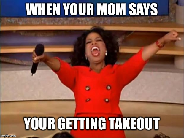 Oprah You Get A | WHEN YOUR MOM SAYS YOUR GETTING TAKEOUT | image tagged in memes,oprah you get a,funny,lol,food,2018 | made w/ Imgflip meme maker
