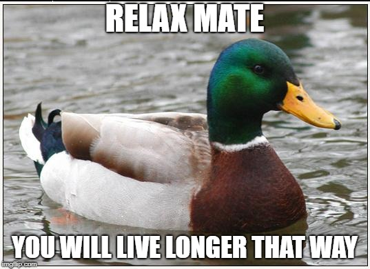 Relax mate | RELAX MATE YOU WILL LIVE LONGER THAT WAY | image tagged in memes,actual advice mallard,relax,life | made w/ Imgflip meme maker