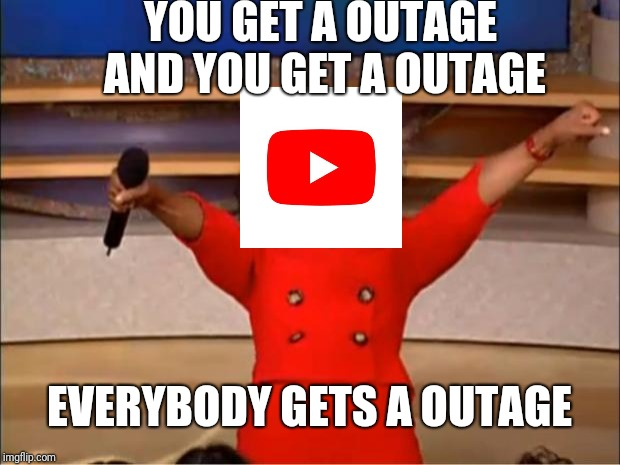 Oprah You Get A | YOU GET A OUTAGE AND YOU GET A OUTAGE EVERYBODY GETS A OUTAGE | image tagged in memes,oprah you get a | made w/ Imgflip meme maker