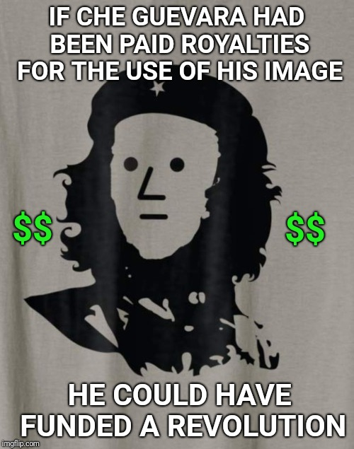 He was a lousy businessman. | IF CHE GUEVARA HAD BEEN PAID ROYALTIES FOR THE USE OF HIS IMAGE HE COULD HAVE FUNDED A REVOLUTION $$ $$ | image tagged in che guevara npc,che guevara,business | made w/ Imgflip meme maker