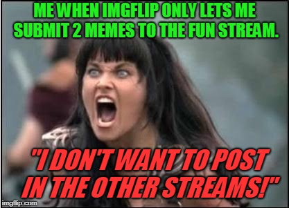 "Why can't we use our submissions on ANY stream we want? Who made this rule? SMH | ME WHEN IMGFLIP ONLY LETS ME SUBMIT 2 MEMES TO THE FUN STREAM. ""I DON'T WANT TO POST IN THE OTHER STREAMS!"" 