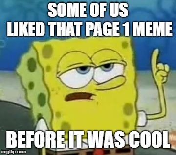 When you see a meme on page 1 that you remember seeing on page 10 |  SOME OF US LIKED THAT PAGE 1 MEME; BEFORE IT WAS COOL | image tagged in ill have you know spongebob,before it was cool | made w/ Imgflip meme maker