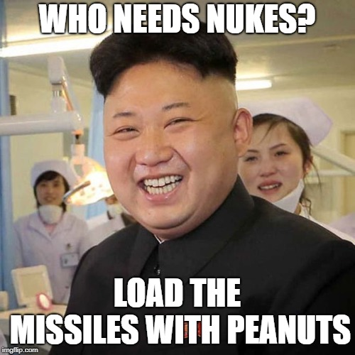 Kim Jong Un Happy! | WHO NEEDS NUKES? LOAD THE MISSILES WITH PEANUTS | image tagged in kim jong un happy | made w/ Imgflip meme maker