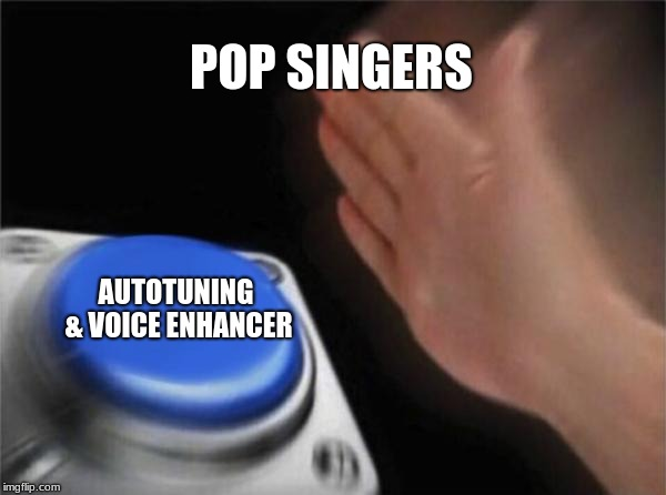 Blank Nut Button | POP SINGERS AUTOTUNING & VOICE ENHANCER | image tagged in memes,blank nut button | made w/ Imgflip meme maker