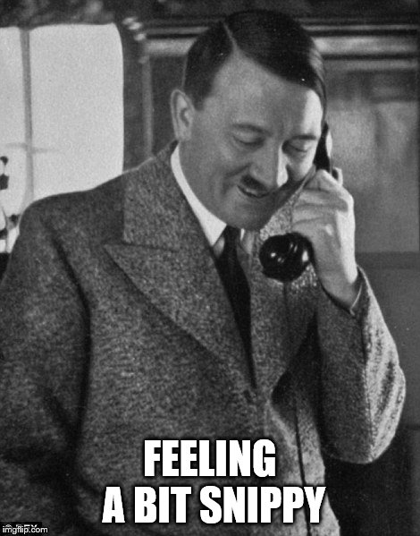 Hitler Phone | FEELING A BIT SNIPPY | image tagged in hitler phone | made w/ Imgflip meme maker