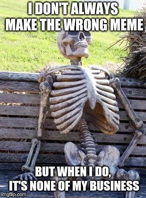 Roll Safe Think About It | I DON'T ALWAYS MAKE THE WRONG MEME BUT WHEN I DO, IT'S NONE OF MY BUSINESS | image tagged in memes,waiting skeleton,the most interesting man in the world,but thats none of my business,roll safe think about it,funny | made w/ Imgflip meme maker
