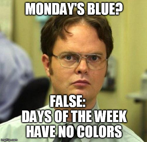 False | MONDAY'S BLUE? FALSE:     DAYS OF THE WEEK HAVE NO COLORS | image tagged in false | made w/ Imgflip meme maker