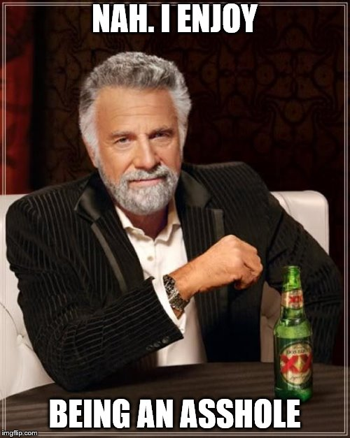 The Most Interesting Man In The World Meme | NAH. I ENJOY BEING AN ASSHOLE | image tagged in memes,the most interesting man in the world | made w/ Imgflip meme maker