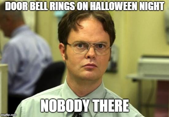 BEWARE MIGHT BE DING DONG DITCHERS | DOOR BELL RINGS ON HALLOWEEN NIGHT NOBODY THERE | image tagged in memes,dwight schrute | made w/ Imgflip meme maker