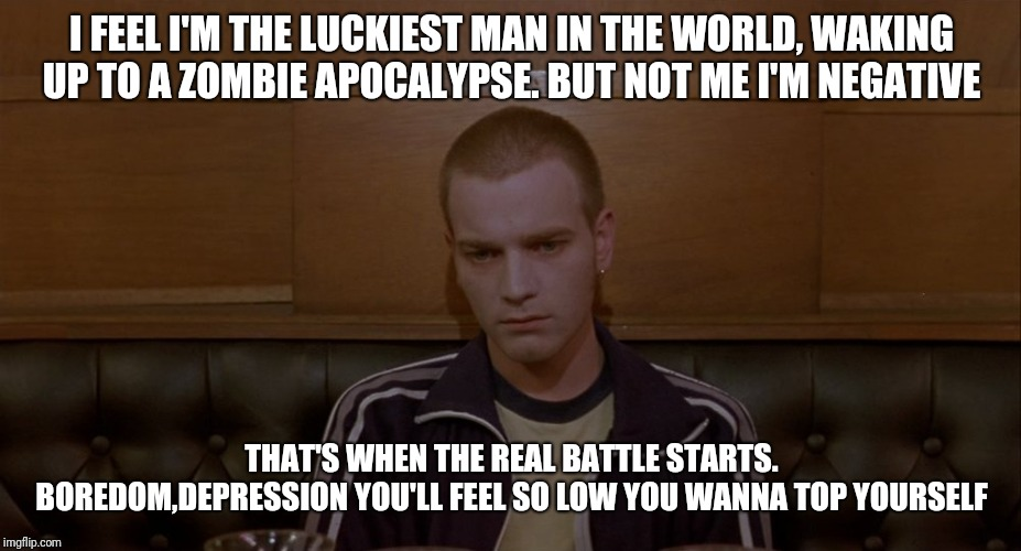 When your coming off hard drugs | I FEEL I'M THE LUCKIEST MAN IN THE WORLD, WAKING UP TO A ZOMBIE APOCALYPSE. BUT NOT ME I'M NEGATIVE THAT'S WHEN THE REAL BATTLE STARTS. BORE | image tagged in renton,drugs,trainspotting | made w/ Imgflip meme maker