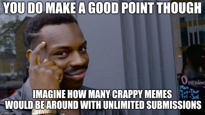 Roll Safe Think About It Meme | YOU DO MAKE A GOOD POINT THOUGH IMAGINE HOW MANY CRAPPY MEMES WOULD BE AROUND WITH UNLIMITED SUBMISSIONS | image tagged in memes,roll safe think about it | made w/ Imgflip meme maker
