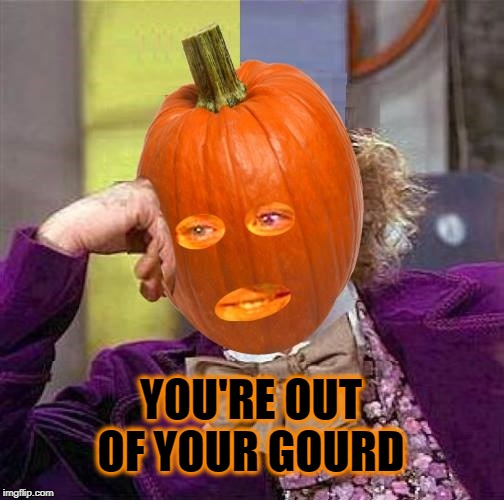 Condescending Pumpkin | YOU'RE OUT OF YOUR GOURD | image tagged in condescending pumpkin,condescending wonka,pumpkin,pumpkin spice,nuts,deez nuts | made w/ Imgflip meme maker
