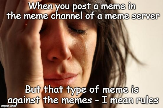 Oof | When you post a meme in the meme channel of a meme server But that type of meme is against the memes - I mean rules | image tagged in memes,first world problems,rules,oof | made w/ Imgflip meme maker